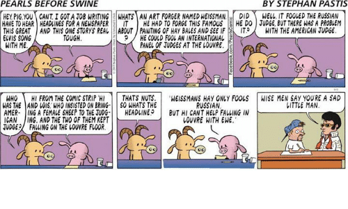 Thats Nuts: PEARLS BEFORE SWINE  BY STEPHAN PASTIS  HEY PIG YOU CANTI GOTA JOB WRITING WHATS AN ART FORGER NAMEDWEISSMAN.  DID  WELL, IT FOOLED THE RUSSIAN  HAVE TO HEAR HEADINES FOR A NEWSPAPER  IT HE HAD TO FORGE THIS FAMOUS  HE DO JUDGE, BUT THERE WAS A PROBLEM  THIS GREAT AND THIS ONE STORYS REAL ABOUT PAINTING OF HAy BALES AND SEE IF  IT  A WITH THE AMERICAN JUDGE.  ELVIS SONG  TOUGH.  9 HE COULD FOOL AN INTERNATIONAL  WITH ME  PANEL OF JUDGES AT THE LOUVRE.  E  WHO  HI FROM THE COMIC STRIP 'H  THATS NUTS  WEISSMANS HAy ONLY FOOLS WISE MEN SAY YOURE A SAD  RUSSIAN  LITTLE MAN  WAS THE AND LOIS WHO INSISTED ON BRING  SO WHATS THE  AMER- ING A FEMALE SHEEP TO THE JUDG  HEADLINES  BUT HI CANT HELP FALLING IN  CAN  JING, AND THE TWO OF THEM KEPT  LOUVRE WITH EWE.  TUDGE FAWING ON THE COVVRE FLOOR