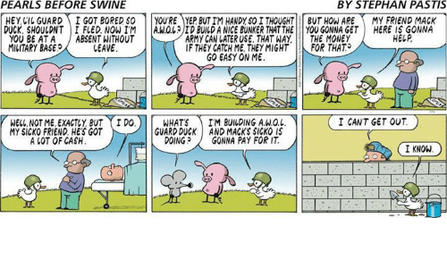 Macking: PEARLS BEFORE SWINE  BY STEPHAN PASTIS  HEYCI GUARDI GOT BORED SO YOU'RE YEP BUT IM HANDY,SO I THOUGHT BUT HOW AREMY FRIEND MACK  HERE IS GONNA  HELP  DUCK, SHOULDNT IFLED. NOWIM A.WOLID BUILD A NICE BUNKER THAT THEYOU GONNA GET  YOU BE ATA ABSENT WITHOUT  MILITARY BASE  ARMY CAN LATER USE. THAT WAY  IF THEY CATCH ME, THEYMIGHT  GO EASY ON ME  THE MONEY  FOR THAT.  LEAVE  I CANT GET OUT  WELL NOT ME, EXACTY BUT I DO  MY SICKO FRIEND HE'S GOT  WHATSIM BUILDING A.W.O.L  GUARD DUCK AND MACK'S SICKO IS  DOINGGONNA PAY FOR IT  A LOT OF CASH  I KNOW