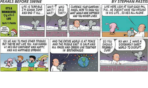 tso: PEARLS BEFORE SWINE  BY STEPHAN PASTIS  ITSA  LIFE IS TERRIBLE.  WAIT!  WHO  CLARENCE YOUR GUARDIAN  LIKE HERE LOOK AT YOUR GOOD PAL  ITM GONMA JUMP  WAIT! SAID  E ANGEL HERE TO SHOW YOU  PIG... HE DOESNT HAVE yOU AROUND  WONDERFUL  AND END IT ALL.... WAIT THAT  WHAT WOULD HAVE HAPPENED  IN HIS LIFE...SO HES ALL ALONE  PEARLS  HAD YOU NEVER LIVED  LIFE  by S. T. Pastis  VERY  HEART.  RMING  SO HE HAS TO MAKE OTHER FRIENDS.  AND THE ENTIRE WORLD IS AT PEACE  TSO YOU Y NO WAY, I HAVE A  BUT THEYRE NOT LIKE YOU. AND SUDDEN-  AND THE MIDDLE EAST IS CALMAND  SHOULD  SICKENINGLY SHEET  CY HES SELF CONFIDENT AND HAPPY  ALL RACES AND CREEDS LIVE TOGETHER  PROBABLY  WORLD TO DISRUPT  JUMP  AND HIS HAPPINESS SPREADS  IN BROTHERHOOD
