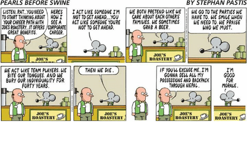 joes: PEARLS BEFORE SWINE  BY STEPHAN PASTIS  LISTEN, RAT..YOUNEEDHERESI ACT LIKE SOMEONE IM WE BOTH PRETEND LIKE WE WE GO TO THE PARTIES WE  TO START THINKING ABOUT HOWI NOT TO GET AHEAD..YOU CARE ABOUT EACH OTHERSHAVE TO. WE SMILE WHEN  YOUR CAREER PATHATHİSEEA | ACT IIKE SOMEONE YOURE İ FAMILIES.WE SOMETIMES WENEEDTO.HEPRAISE  TOES ROASTERY..IT OFFERS/CORPORATENOT TO GET AHEAD.  GRAB A BEER  WHO WE MUST  GREAT BENEFITS.CAREER  JOE'S  ROASTERY  WE ACT LIKE TEAM PLAYERS. WETHEN WE DIE  BITE OUR TONGUES. AND WE  BURY OUR INDIVIDUALITY FOR  IF YOUUL EXCUSE ME. IM  GONNA SELL ALL MY  POSSESSIONS AND BACKPACK  THROUGH NEPAL.  IM  GOOD  FOR  MORALE  FORTY YEARS  JOE'S  ROASTERY  JOE'S  JOE'S  JOE'S  T ROASTERY