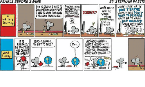 Friends, Journey, and Life: PEARLS BEFORE SWINE  BY STEPHAN PASTIS  THIS IS STUPID I NEED TO PROCRASTINATE  DO SOMETHING WITH MY LIFE.PROCRASTINATE  I NEED TO WRITE THAT NOVEL  NRITE NRITEWRITE IRTE WRITE  DON'T BATHE  STE  L NEED TO WRITE THAETDEYE DOT  WRITETALK TO FRIENDS  WRIT WRITE NO SLEEP  WRITE NRITE ARITE  WRITE WRITE DOM  WRITE RWRITE NRITE WRITE  WRITE MRTE WRITE  PROCRASTIN  WRITE  EVE ALWAYS TALMED ABOUDISCVER/ WRITE  RATE  WRiters  Journey  WRITE  WRITE  ITIS BEHOLD, WORLD.  FINISHED!MY GIFT TO THEE!  Meh.) WHATS WRONG WITH  THIS STUPID WORLD  DONT YOU RECOGNIZE  GENIUS WHEN YOU SEE IT  THE 80OK THAT  WILL CHANGE  Until THE NORLD!!  finally  SHAKE