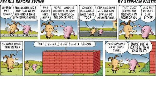 Build A Wall: PEARLS BEFORE SWINE  BY STEPHAN PASTIS  WHERES TELLING NEIGHBOR  RAT  NOPE...AND HE  SO HES  YEP AND SAME  THAT JUST  WHO RAT  RAT  BOB THAT WERE  DOESNT DOESNT IKE DON.  BUILDING A WITH THE GUY  LEAVES THE  DOESNT  TODAY BUILDING A WALL LIKE  THE NEIGHBOR ON  HALL THERE  J BEHIND US.  NEIGHBOR IN  LIKE  BETWEEN OUR HOUSES  HIM  THE OTHER SIDE  TOO  HE HATES HIM  FRONT OF YOU  EITHER  so WHAT DOES  THAT I THINK I JUST BUILT A PRISON  OUR DREAMS  BAKE ME A  THAT MEAN  HAVE COME  JCAKE WITH A  IN IT  TRUE  SAW