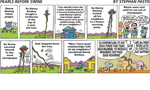 """real estate agent: PEARLS BEFORE SWINE  BY STEPHAN PASTIS  You should invite the  Which went well  So Danny  So Danny  Danny  entire neighborhood to  until he ran out of  Donkey  Donkey  Donkey  a housewarming party,""""  champagne.  nvited  hated  bought a  said Danny's perky  all his  tree house  Rat out  people  real estate agent.  neighbors  of cham Pogne  at the  """"Then you'll have good  call this  dude  to a house.  relationships with  top of  Party  warming  all your neighbors.""""  a very  Trve.  party  tall tree.  Now I have good  50 REMEMBERKIDS ITS NOT I MARE AL THESE  relationships with  GOOD FENCES THAT MAKE GIVE PEOPLEWITH  And chopped down  So Danny  the tree.  excused  all my neighbors  GOOD NEIGHBORS ITS DEGEASED UP /X's FOR EYES  himself  JUSTNAPPING  NEIGHBORS THAT MAKE  exclaimed Danny  to buy  More  Donkey.  GOOD NEIGHBORS.  more  No  champagne.  on  the  way."""