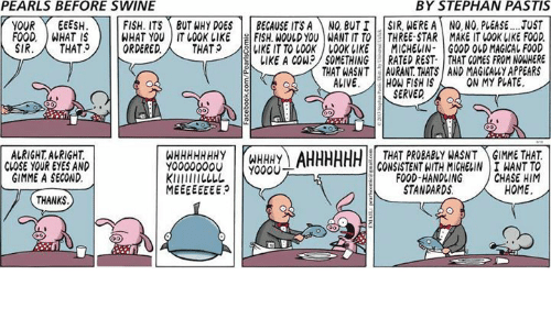 Alive, Food, and Memes: PEARLS BEFORE SWINE  BY STEPHAN PASTIS  YOUREEESH  FOODWHAT IS  SIR. THAT?  FISH ITSBUT WHY DOES BECAUSE ITSA NO BUT ISIR, WERE A NO, NO, PLEASE.UST  WHAT YOu IT LO0K LlEFISH. ULD YOU WANTITTOTHREE-STAR MAKE IT LOOK LIKE FO0D  ORDERED.THAT  SIUKEITTO 100K/LOOK IIKEI 1 MICHELIN. | GOOD OLDMAGICAL FOOD  1IKE A COW:?// SOMETHING-RATED REST. | THAT COMES FROM NOWHERE  THAT WASNT AURANT THATS AND MAGICALLY APPEARS  ALIVE. W FISH IS  ON MY PLATE.  SERVED  ALRIGHT ALRIGHT  CLOSE YOUR EYES AND  GIMME A SECOND  WHHHHHHHY WHHHY  Y00000000 000U  THAT PROBABLY WASNT GIMME THAT  CONSISTENT WITH MIGHELIN I WANT TO  CHASE HIM  FOOD-HANDLING  STANDARDS  HOME  THANKS