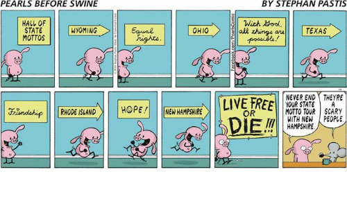 Rhode Island: PEARLS BEFORE SWINE  HALL OF  STATE  WYOMING  MOTTOS  RHODE ISLAND  HOPE!  OHIO  NEW HAMPSHIRE  BY STEPHAN PASTIS  With Bond  all  TEXAS  NEVER END THEYRE  LIVE FREE  YOUR STATE A  MOTTO TOUR SCARY  OR  WITH NEW PEOPLE  DIEM  HAMPSHIRE