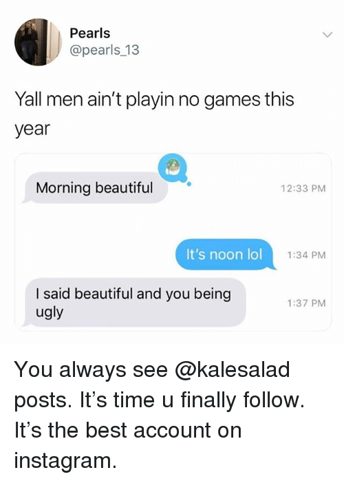 Beautiful, Instagram, and Lol: Pearls  @pearls_13  Yall men ain't playin no games this  year  Morning beautiful  12:33 PM  It's noon lol  1:34 PM  I said beautiful and you beingg  ugly  1:37 PM You always see @kalesalad posts. It's time u finally follow. It's the best account on instagram.