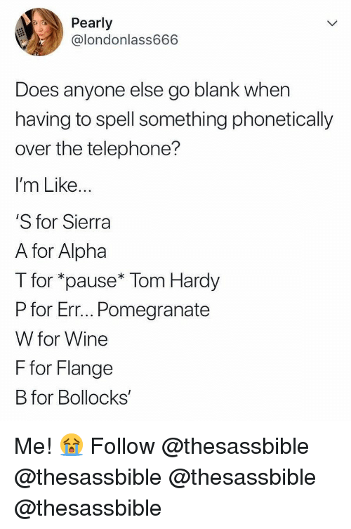 Memes, Tom Hardy, and Wine: Pearly  @londonlass666  Does anyone else go blank when  having to spell something phonetically  over the telephone?  I'm Like  S for Sierra  A for Alpha  T for *pause* Tom Hardy  P for Err... Pomegranate  W for Wine  F for Flange  B for Bollocks' Me! 😭 Follow @thesassbible @thesassbible @thesassbible @thesassbible