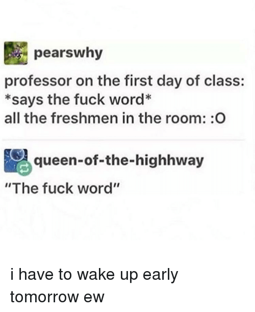 "Memes, 🤖, and Pear: pears why  professor on the first day of class:  *says the fuck word*  all the freshmen in the room: O  Aqueen-of-the-highhway  ""The fuck word'' i have to wake up early tomorrow ew"
