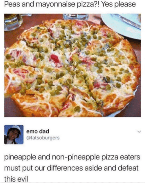 Pineapple: Peas and mayonnaise pizza?! Yes please  emo dad  @fatsoburgers  pineapple and non-pineapple pizza eaters  must put our differences aside and defeat  this evil