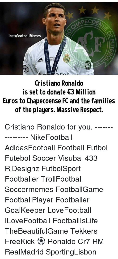 Soccermemes: PECO  Insta FootballMemes  Cristiano Ronaldo  is set to donate €3 Million  Euros to Chapecoense FC and the families  of the players. Massive Respect. Cristiano Ronaldo for you. ---------------- NikeFootball AdidasFootball Football Futbol Futebol Soccer Visubal 433 RlDesignz FutbolSport Footballer TrollFootball Soccermemes FootballGame FootballPlayer Footballer GoalKeeper LoveFootball ILoveFootball FootballIsLife TheBeautifulGame Tekkers FreeKick ⚽️ Ronaldo Cr7 RM RealMadrid SportingLisbon