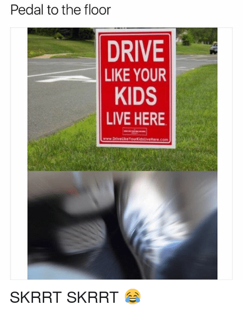 Drive, Kids, and Live: Pedal to the floor  DRIVE  LIKE YOUR  KIDS  LIVE HERE  www.DrivelikeYourKidsLiveHere.com SKRRT SKRRT 😂
