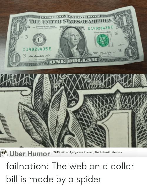 Dollar Bill: PEDERAARIESERVENOTE  THE UNITED STATES OFAMERICA  a  C 14928435 E  WAs TOND.C  3  E  C14928435 E  3  3  AAG ONE DOLLAR 65 7  Uber Humor  2013, still no flying cars. Instead, blankets with sleeves. failnation:  The web on a dollar bill is made by a spider