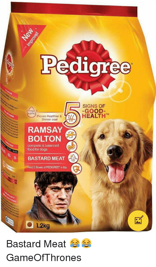 Ramsay Bolton: Pedigree  SIGNS OF  GOOD  +zinc  Proven Healthier &  HEALTH TM  Shinier coat  RAMSAY  BOLTON  complete & balanced  food for dogs  BASTARD MEAT  Feed 2 Bowls of PEDIGREE aday  1.2kg Bastard Meat 😂😂 GameOfThrones
