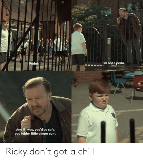 Pedo: Pedo!  m not a pedo.  And if I was, you'd be safe,  you tubby,little ginger cunt. Ricky don't got a chill