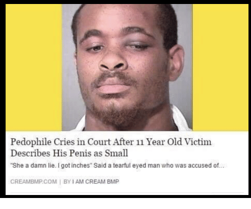 """Creambmp: Pedophile Cries in Court After 11 Year Old Victim  Describes His Penis as Small  """"She a damn lie. I got inches"""" Said a tearful eyed man who was accused of..  CREAMBMP.COMBY1AM CREAM BMP"""