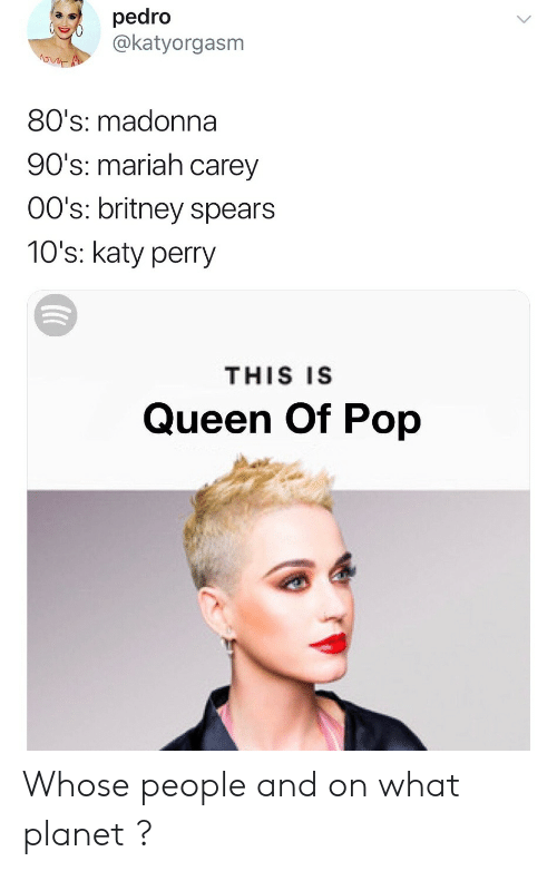 Katy Perry: pedro  @katyorgasm  80's: madonna  90's: mariah carey  00's: britney spears  10's: katy perry  THIS IS  Queen Of Pop Whose people and on what planet ?