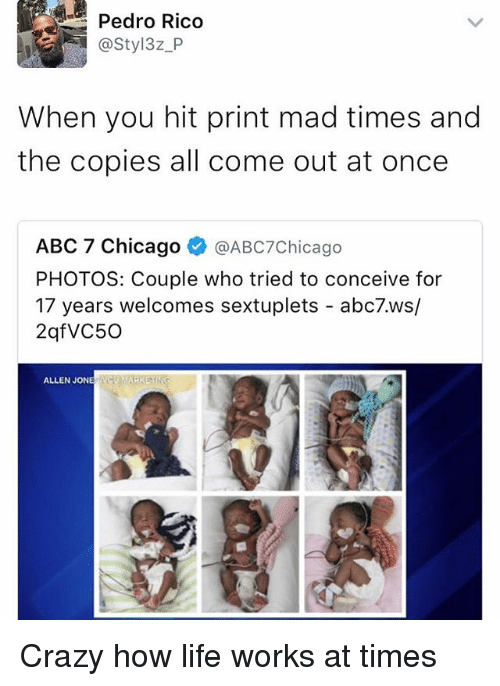 Abc, Chicago, and Crazy: Pedro Rico  @Styl3z P  When you hit print mad times and  the copies all come out at once  ABC 7 Chicago  V  @ABc7Chicago  PHOTOS: Couple who tried to conceive for  17 years welcomes sextuplets  abc7.ws/  2qf VC50  ALLEN JONE Crazy how life works at times