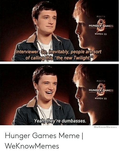 "Hunger Games Meme: PEETA  HUNGER GAMES  мARен 2а  Interviewer So, finevitably, people are sort  of calling this ""the new Twilight  PECTA  HUNGER GAMES  MARCH 23  Yeah they're dumbasses.  WeKnowMemes Hunger Games Meme 