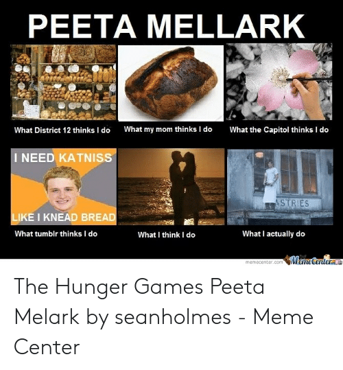 Hunger Games Meme: PEETA MELLARK  What the Capitol thinks I do  What my mom thinks I do  What District 12 thinks I do  I NEED KATNISS  ASTRIES  LIKE I KNEAD BREAD  What I actually do  What I think I do  What tumblr thinks I do  MemeCenterae  memecenter.com The Hunger Games Peeta Melark by seanholmes - Meme Center