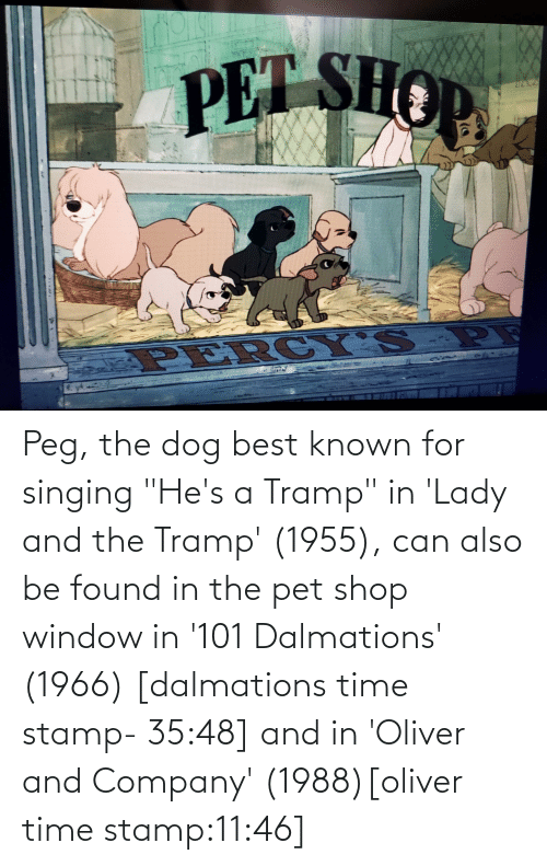 """stamp: Peg, the dog best known for singing """"He's a Tramp"""" in 'Lady and the Tramp' (1955), can also be found in the pet shop window in '101 Dalmations' (1966) [dalmations time stamp- 35:48] and in 'Oliver and Company' (1988)[oliver time stamp:11:46]"""