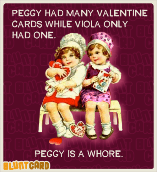 Memes, Valentine's Card, and 🤖: PEGGY HAD MANY VALENTINE  CARDS WHILE VIOLA ONLY  HAD ONE.  PEGGY IS A WHORE.  BLUNT CARD