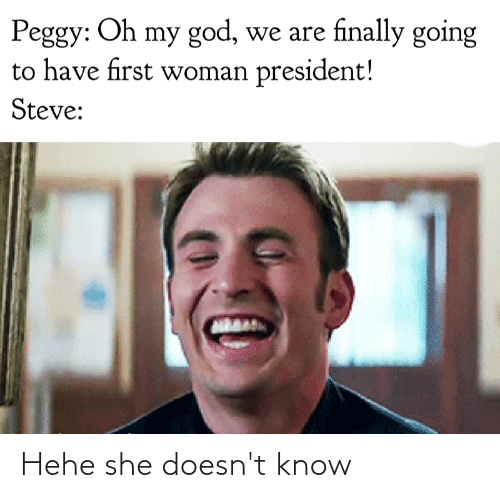 first-woman-president: Peggy: Oh my god, we are finally going  to have first woman president!  Steve: Hehe she doesn't know