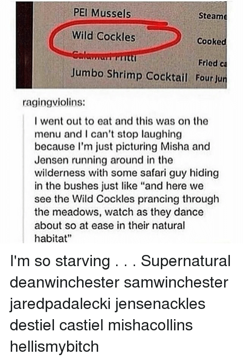 "Memes, Safari, and Supernatural: PEI Mussels  Steame  Wild Cockles  Cooked  Fried ca  Jumbo Shrimp Cocktail Four Jun  ragingviolins:  I went out to eat and this was on the  menu and I can't stop laughing  because I'm just picturing Misha and  Jensen running around in the  wilderness with some safari guy hiding  in the bushes just like ""and here we  see the Wild Cockles prancing through  the meadows, watch as they dance  about so at ease in their natural  habitat"" I'm so starving . . . Supernatural deanwinchester samwinchester jaredpadalecki jensenackles destiel castiel mishacollins hellismybitch"