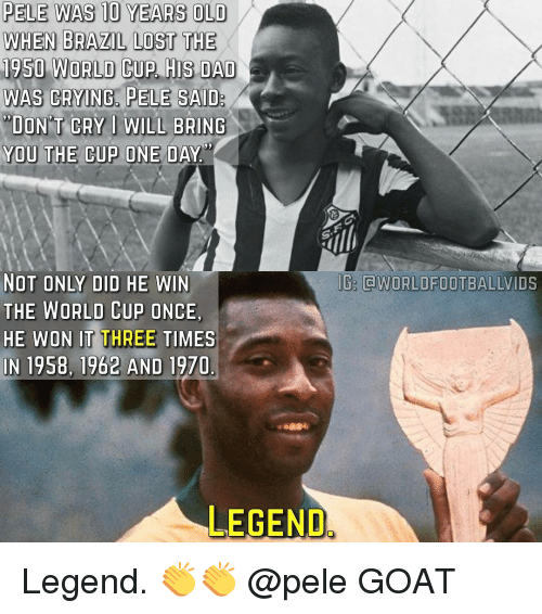 Memes, Goat, and World Cup: PELE WAS 10 YEARS OLD  WHEN BRAZIL LOST THE  1950 WORLD CUP HIS DAD  WAS CRYING, PELE SAID  DONT CRY I WILL BRING  YOU THE CUP ONE DAY  NOT ONLY DID HE WIN  THE WORLD CUP ONCE.  HE WON IT THREE TIMES  IN 1958, 1962 AND 1970  LEGEND  WORLD FOOTBALLVIDS Legend. 👏👏 @pele GOAT