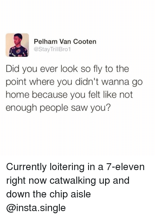 7-Eleven: Pelham Van Cooten  @StayTrillBro1  Did you ever look so fly to the  point where you didn't wanna go  home because you felt like not  enough people saw you? Currently loitering in a 7-eleven right now catwalking up and down the chip aisle @insta.single