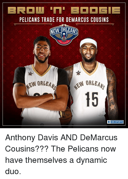 DeMarcus Cousins, Memes, and Sports: PELICANS TRADE FOR DEMARCUS COUSINS  NEW ORLEANS  LICA  EW ORLEA  O CBS SPORTS Anthony Davis AND DeMarcus Cousins??? The Pelicans now have themselves a dynamic duo.