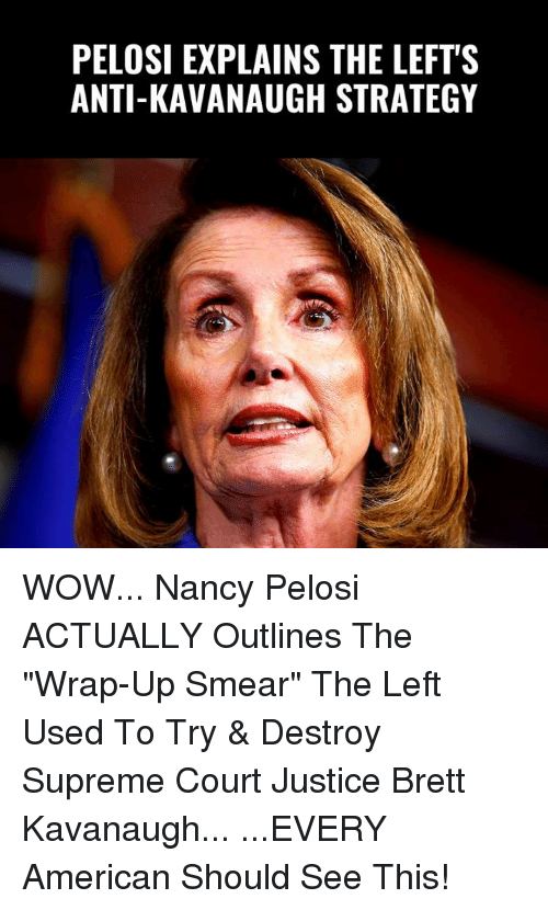 "Nancy Pelosi: PELOSI EXPLAINS THE LEFT'S  ANTI-KAVANAUGH STRATEGY WOW... Nancy Pelosi ACTUALLY Outlines The ""Wrap-Up Smear"" The Left Used To Try & Destroy Supreme Court Justice Brett Kavanaugh...  ...EVERY American Should See This!"