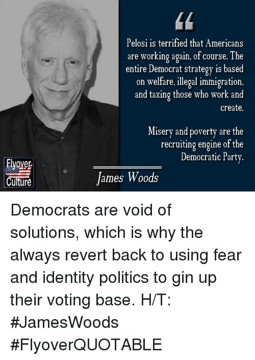 Memes, Party, and Politics: Pelosi is terrified that Americans  are working again, of course. The  entire Democrat strategy is based  on welfare,illegal immigration,  and taxing those who work and  create.  Misery and poverty are the  recruiting engine of the  Democratic Party.  Cuiture  James Woods Democrats are void of solutions, which is why the always revert back to using fear and identity politics to gin up their voting base.   H/T: #JamesWoods  #FlyoverQUOTABLE