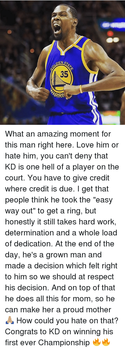 "Love, Memes, and Respect: PEN  35  ARRA What an amazing moment for this man right here. Love him or hate him, you can't deny that KD is one hell of a player on the court. You have to give credit where credit is due. I get that people think he took the ""easy way out"" to get a ring, but honestly it still takes hard work, determination and a whole load of dedication. At the end of the day, he's a grown man and made a decision which felt right to him so we should at respect his decision. And on top of that he does all this for mom, so he can make her a proud mother 🙏🏽 How could you hate on that? Congrats to KD on winning his first ever Championship 🔥🔥"