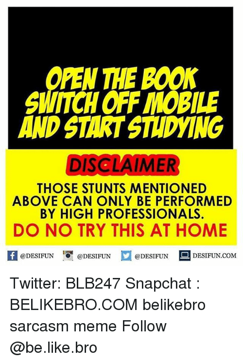 booning: PEN THE BOON  SWITCHOFF MOBILE  AND STARTSTIDYING  DISCLAIMER  THOSE STUNTS MENTIONED  ABOVE CAN ONLY BE PER FORMED  BY HIGH PROFESSIONALS  DO NO TRY THIS AT HOME  @DESIFUN  @DESIFUN  DESIFUN COM  @DESIFUN Twitter: BLB247 Snapchat : BELIKEBRO.COM belikebro sarcasm meme Follow @be.like.bro