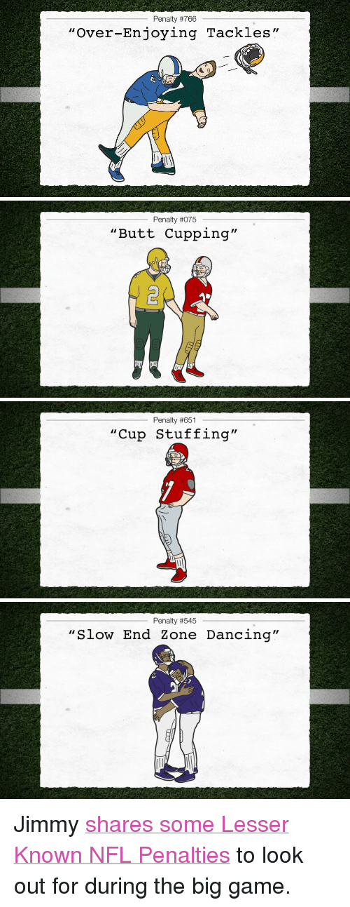 """the big game: Penalty #766  """"Over-Enjoying T  ackles""""   Penalty #075  """"Butt Cupping""""   Penalty #651  """"Cup Stuffing""""   Penalty #545  """"Slow End Zone Dancing"""" <p>Jimmy <a href=""""http://www.youtube.com/watch?v=eDJ0UDK5GEI"""" target=""""_blank"""">shares some Lesser Known NFL Penalties</a> to look out for during the big game.</p>"""