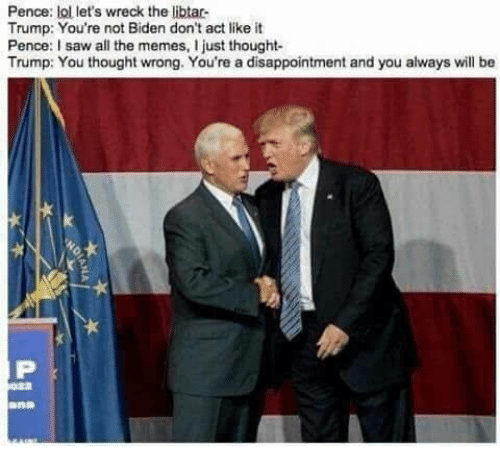 disappoint: Pence: lol let's wreck the libtar  Trump: You're not Biden don't act like it  Pence: I saw all the memes, I just thought  Trump: You thought wrong. You're a disappointment and you always will be