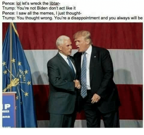 disappoint: Pence  lol let's wreck the libtar-  Trump: You're not Biden don't act like it  Pence: I saw all the memes, I just thought  Trump: You thought wrong. You're a disappointment and you always will be