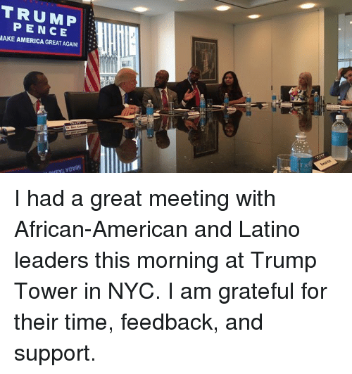 Americanness: PENCE  MAKE AMERICA GREAT AGAIN I had a great meeting with African-American and Latino leaders this morning at Trump Tower in NYC. I am grateful for their time, feedback, and support.