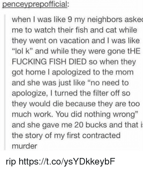 "Fucking, Lol, and Memes: penceyprepofficial:  when I was like 9 my neighbors aske  me to watch their fish and cat while  they went on vacation and I was like  ""lol k"" and while they were gone tHE  FUCKING FISH DIED so when they  got home l apologized to the mom  and she was just like ""no need to  apologize, I turned the filter off so  they would die because they are too  much work. You did nothing wrong""  and she gave me 20 bucks and that i  the story of my first contracted  murder rip https://t.co/ysYDkkeybF"