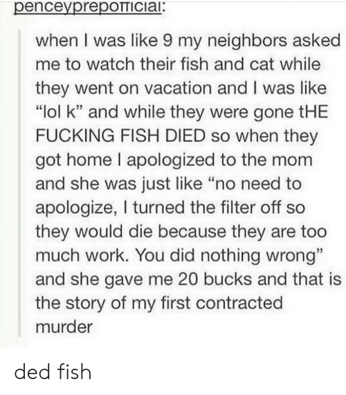 """ded: penceyprepOTTICiai:  when I was like 9 my neighbors asked  me to watch their fish and cat while  they went on vacation and I was like  """"lol k"""" and while they were gone tHE  FUCKING FISH DIED so when they  got home I apologized to the mom  and she was just like """"no need to  apologize, I turned the filter off so  they would die because they are too  much work. You did nothing wrong""""  and she gave me 20 bucks and that is  the story of my first contracted  murder ded fish"""