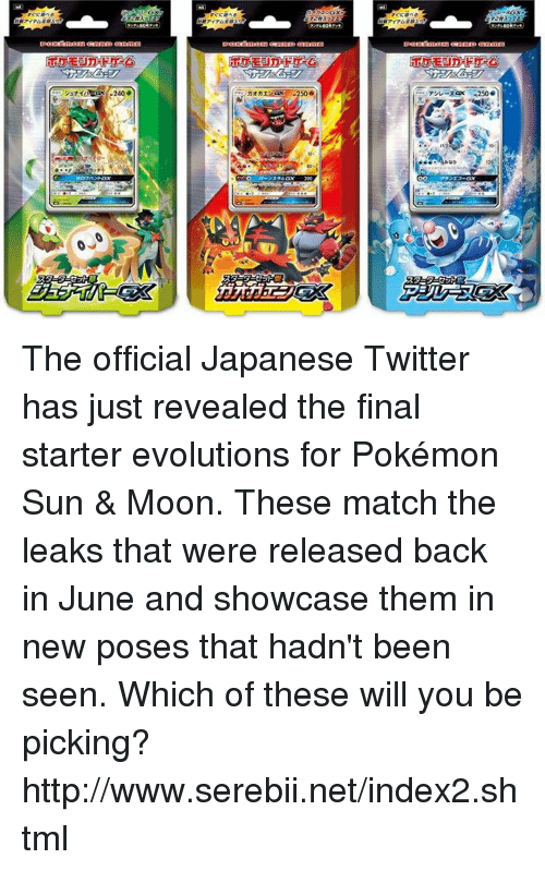 Pokemon Sun Moon: pend nag如ONangD ennin  シュ  240 .  ァシレーヌGx -250e The official Japanese Twitter has just revealed the final starter evolutions for Pokémon Sun & Moon. These match the leaks that were released back in June and showcase them in new poses that hadn't been seen. Which of these will you be picking? http://www.serebii.net/index2.shtml