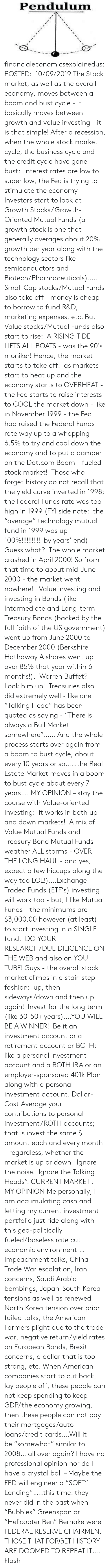 "401k: Pendulum financialeconomicsexplainedus: POSTED:  10/09/2019 The Stock market, as well as the overall economy, moves between a boom and bust cycle - it basically moves between growth and value investing - it is that simple! After a recession, when the whole stock market cycle, the business cycle and the credit cycle have gone bust:  interest rates are low to super low, the Fed is trying to stimulate the economy - Investors start to look at Growth Stocks/ Growth-Oriented Mutual Funds (a growth stock is one that generally averages about 20% growth per year along with the technology sectors like semiconductors and Biotech/Pharmaceuticals)….. Small Cap stocks/Mutual Funds also take off - money is cheap to borrow to fund R&D, marketing expenses, etc.  But Value stocks/Mutual Funds also start to rise:  A RISING TIDE LIFTS ALL BOATS - was the 90′s moniker! Hence, the market starts to take off:  as markets start to heat up and the economy starts to OVERHEAT - the Fed starts to raise interests to COOL the market down - like in November 1999 - the Fed had raised the Federal Funds rate way up to a whopping 6.5% to try and cool down the economy and to put a damper on the Dot.com Boom - fueled stock market!   Those who forget history do not recall that the yield curve inverted in 1998; the Federal Funds rate was too high in 1999 (FYI side note:  the ""average"" technology mutual fund in 1999 was up 100%!!!!!!!!!!!! by years' end)  Guess what?  The whole market crashed in April 2000! So from that time to about mid-June 2000 - the market went nowhere!   Value investing and investing in Bonds (like Intermediate and Long-term Treasury Bonds (backed by the full faith of the US government) went up from June 2000 to December 2000 (Berkshire Hathaway A shares went up over 85% that year within 6 months!).  Warren Buffet?  Look him up!  Treasuries also did extremely well - like one ""Talking Head"" has been quoted as saying - ""There is always a Bull Market somewhere""…… And the whole process starts over again from a boom to bust cycle, about every 10 years or so……the Real Estate Market moves in a boom to bust cycle about every 7 years…. MY OPINION – stay the course with Value-oriented Investing:  it works in both up and down markets!  A mix of Value Mutual Funds and Treasury Bond Mutual Funds weather ALL storms - OVER THE LONG HAUL - and yes, expect a few hiccups along the way too LOL!)….Exchange Traded Funds (ETF's) investing will work too - but, I like Mutual Funds - the minimums are $3,000.00 however (at least) to start investing in a SINGLE fund.  DO YOUR RESEARCH/DUE DILIGENCE ON THE WEB and also on YOU TUBE! Guys - the overall stock market climbs in a stair-step fashion:  up, then sideways/down and then up again!  Invest for the long term (like 30-50+ years)….YOU WILL BE A WINNER!  Be it an investment account or a retirement account or BOTH:  like a personal investment account and a ROTH IRA or an employer-sponsored 401k Plan along with a personal investment account. Dollar-Cost Average your contributions to personal investment/ROTH accounts; that is invest the same $ amount each and every month - regardless, whether the market is up or down!  Ignore the noise!  Ignore the Talking Heads"". CURRENT MARKET :  MY OPINION Me personally, I am accumulating cash and letting my current investment portfolio just ride along with this geo-politically fueled/baseless rate cut economic environment …Impeachment talks, China Trade War escalation, Iran concerns, Saudi Arabia bombings, Japan-South Korea tensions as well as renewed North Korea tension over prior failed talks, the American Farmers plight due to the trade war, negative return/yield rates on European Bonds, Brexit concerns, a dollar that is too strong, etc. When American companies start to cut back, lay people off, these people can not keep spending to keep GDP/the economy growing, then these people can not pay their mortgages/auto loans/credit cards….Will it be ""somewhat"" similar to 2008… all over again?  I have no professional opinion nor do I have a crystal ball – Maybe the FED will engineer a ""SOFT"" Landing""…..this time: they never did in the past when ""Bubbles"" Greenspan or ""Helicopter Ben"" Bernake were FEDERAL RESERVE CHAIRMEN. THOSE THAT FORGET HISTORY ARE DOOMED TO REPEAT IT…. Flash"