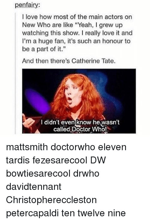 """Doctor, Love, and Memes: penfairy:  I love how most of the main actors on  New Who are like """"Yeah, lgrew up  watching this show. really love it and  I'm a huge fan, it's such an honour to  be a part of it.""""  And then there's Catherine Tate.  I didn't even know he,wasn't  called Doctor Who! mattsmith doctorwho eleven tardis fezesarecool DW bowtiesarecool drwho davidtennant Christophereccleston petercapaldi ten twelve nine"""