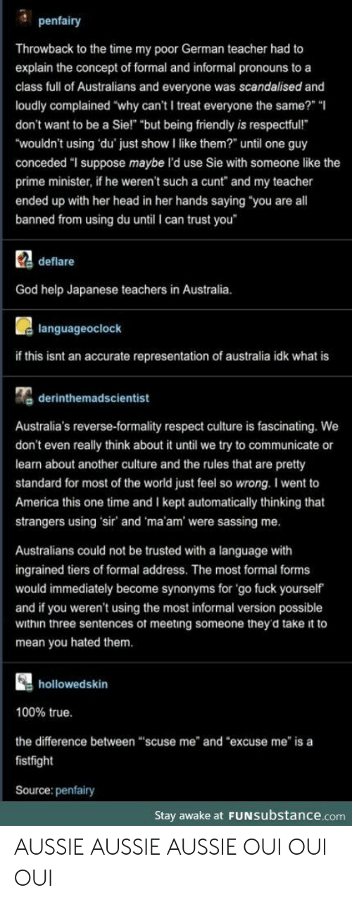 "automatically: penfairy  Throwback to the time my poor German teacher had to  explain the concept of formal and informal pronouns to a  class full of Australians and everyone was scandalised and  loudly complained ""why can't I treat everyone the same?"" ""  don't want to be a Sie!"" ""but being friendly is respectful!  ""wouldn't using du' just show I like them?"" until one guy  conceded ""I suppose maybe l'd use Sie with someone like the  prime minister, if he weren't such a cunt"" and my teacher  ended up with her head in her hands saying ""you are all  banned from using du until I can trust you  Cdeflare  God help Japanese teachers in Australia.  languageoclock  if this isnt an accurate representation of australia idk what is  derinthemadscientist  Australia's reverse-formality respect culture is fascinating. We  don't even really think about it until we try to communicate or  learn about another culture and the rules that are pretty  standard for most of the world just feel so wrong. I went to  America this one time and I kept automatically thinking that  strangers using 'sir' and 'ma'am' were sassing me.  Australians could not be trusted with a language with  ingrained tiers of formal address. The most formal forms  would immediately become synonyms for 'go fuck yourself  and if you weren't using the most informal version possible  within three sentences of meeting someone they'd take it to  mean you hated them.  hollowedskin  100% true.  the difference between ""scuse me"" and ""excuse me"" is a  fistfight  Source: penfairy  Stay awake at FUNSubstance.com AUSSIE AUSSIE AUSSIE OUI OUI OUI"