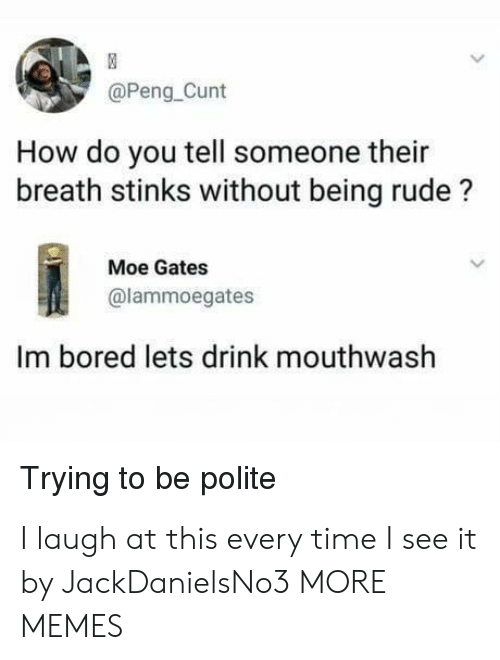 Being Rude: @Peng_Cunt  How do you tell someone their  breath stinks without being rude?  Moe Gates  @lammoegates  Im bored lets drink mouthwash  Trying to be polite I laugh at this every time I see it by JackDanielsNo3 MORE MEMES