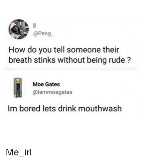 Being Rude: @Peng  How do you tell someone their  breath stinks without being rude?  Moe Gates  @lammoegates  Im bored lets drink mouthwash Me_irl