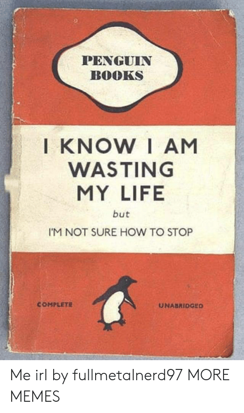 wasting: PENGUIN  BOOKS  I KNOW I AM  WASTING  MY LIFE  but  I'M NOT SURE HOW TO STOP  COMPLETE  UNABRIDGED Me irl by fullmetalnerd97 MORE MEMES