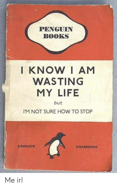 wasting: PENGUIN  BOOKS  I KNOW I AM  WASTING  MY LIFE  but  I'M NOT SURE HOW TO STOP  COMPLETE  UNABRIDGED Me irl