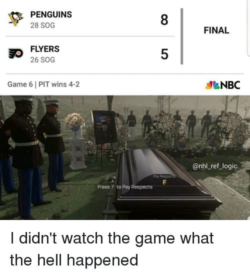 sog: PENGUINS  28 SOG  8  FINAL  FLYERS  26 SOG  5  Game 6 PIT wins 4-2  NBC  @nhl_ref_logic.  Pay Respedc  Press F to Pay Respects I didn't watch the game what the hell happened
