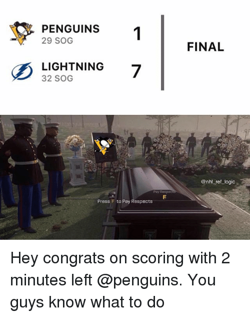 Logic, Memes, and National Hockey League (NHL): PENGUINS  29 SOG  FINAL  LISHTNING 7  32 SOG  @nhl _ref logic  Pay Respec  Press F to Pay Respects Hey congrats on scoring with 2 minutes left @penguins. You guys know what to do